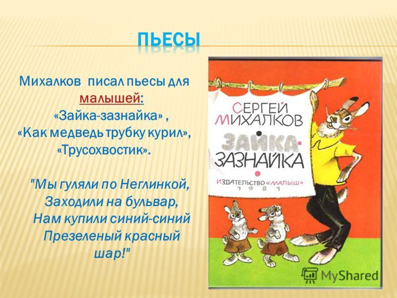 Михалков писал пьесы для малышей: малышей «Зайка-зазнайка», «Как медведь трубку курил», «Трусохвостик». Мы гуляли по Неглинкой, Заходили на бульвар, Нам купили синий-синий Презеленый красный шар!