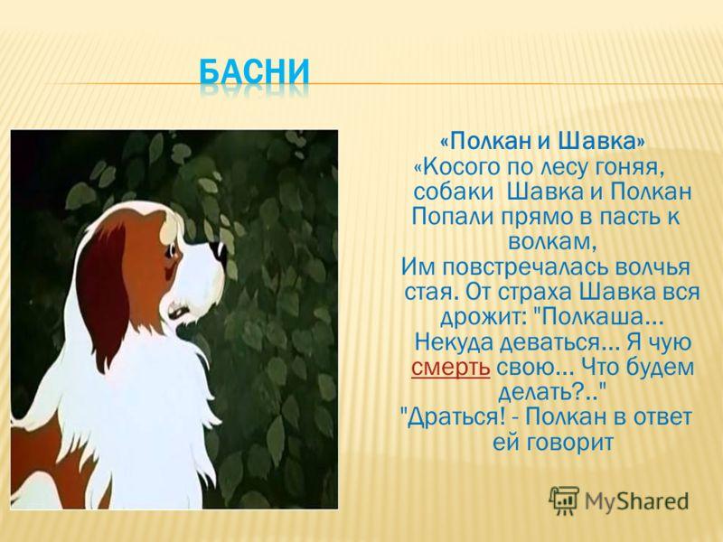 «Полкан и Шавка» «Косого по лесу гоняя, собаки Шавка и Полкан Попали прямо в пасть к волкам, Им повстречалась волчья стая. От страха Шавка вся дрожит: