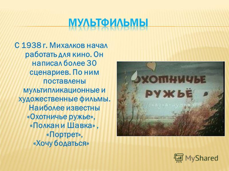 С 1938 г. Михалков начал работать для кино. Он написал более 30 сценариев. По ним поставлены мультипликационные и художественные фильмы. Наиболее известны «Охотничье ружье», «Полкан и Шавка», «Портрет», «Хочу бодаться»