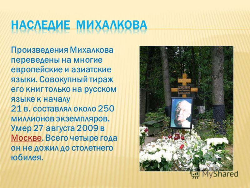 Произведения Михалкова переведены на многие европейские и азиатские языки. Совокупный тираж его книг только на русском языке к началу 21 в. составлял около 250 миллионов экземпляров. Умер 27 августа 2009 в МосквеМоскве. Всего четыре года он не дожил