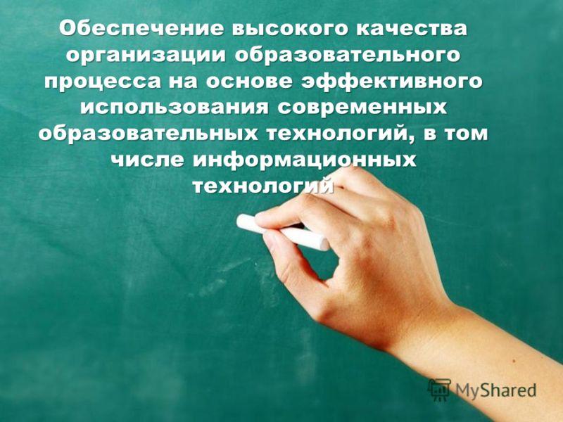 Обеспечение высокого качества организации образовательного процесса на основе эффективного использования современных образовательных технологий, в том числе информационных технологий