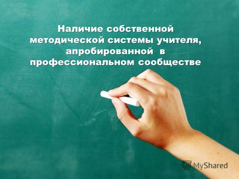 Наличие собственной методической системы учителя, апробированной в профессиональном сообществе