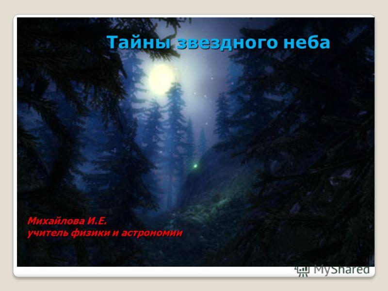 Тайны звездного неба Михайлова И.Е. учитель физики и астрономии