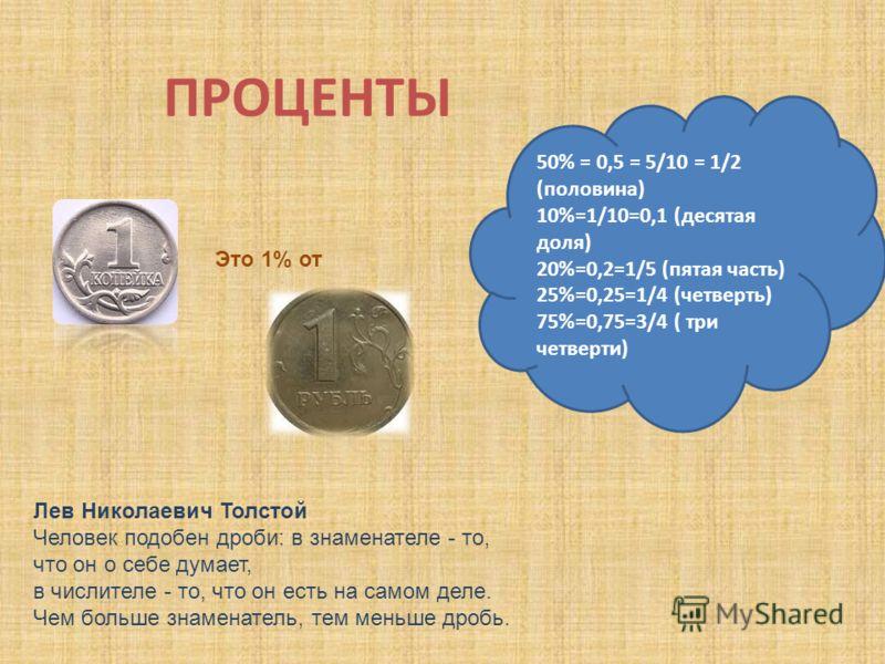 ПРОЦЕНТЫ Это 1% от Лев Николаевич Толстой Человек подобен дроби: в знаменателе - то, что он о себе думает, в числителе - то, что он есть на самом деле. Чем больше знаменатель, тем меньше дробь. 50% = 0,5 = 5/10 = 1/2 (половина) 10%=1/10=0,1 (десятая