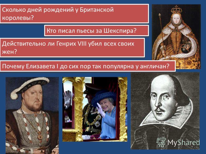 Сколько дней рождений у Британской королевы? Кто писал пьесы за Шекспира? Действительно ли Генрих VIII убил всех своих жен? Почему Елизавета I до сих пор так популярна у англичан?