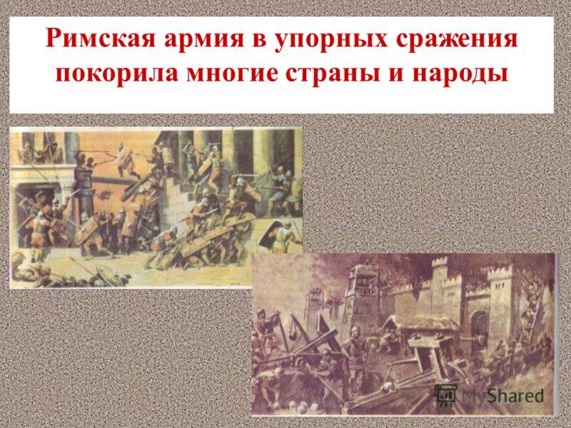 Римская армия в упорных сражения покорила многие страны и народы