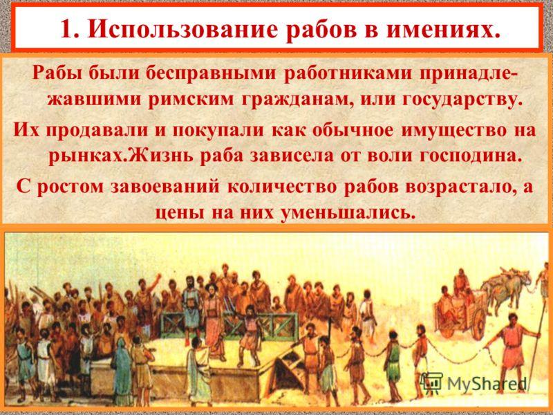 1. Использование рабов в имениях. Рабы были бесправными работниками принадле- жавшими римским гражданам, или государству. Их продавали и покупали как обычное имущество на рынках.Жизнь раба зависела от воли господина. С ростом завоеваний количество ра