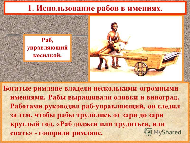 1. Использование рабов в имениях. Богатые римляне владели несколькими огромными имениями. Рабы выращивали оливки и виноград. Работами руководил раб-управляющий, он следил за тем, чтобы рабы трудились от зари до зари круглый год. «Раб должен или труди