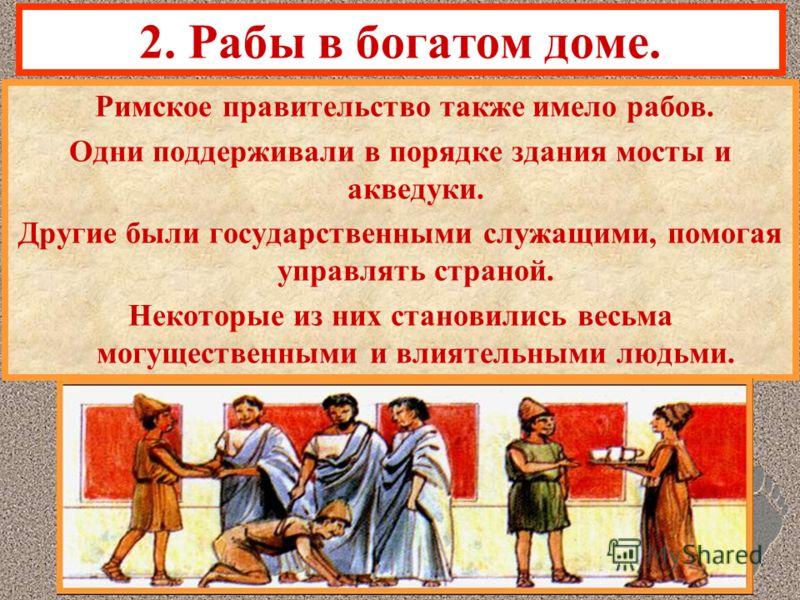 2. Рабы в богатом доме. Римское правительство также имело рабов. Одни поддерживали в порядке здания мосты и акведуки. Другие были государственными служащими, помогая управлять страной. Некоторые из них становились весьма могущественными и влиятельным