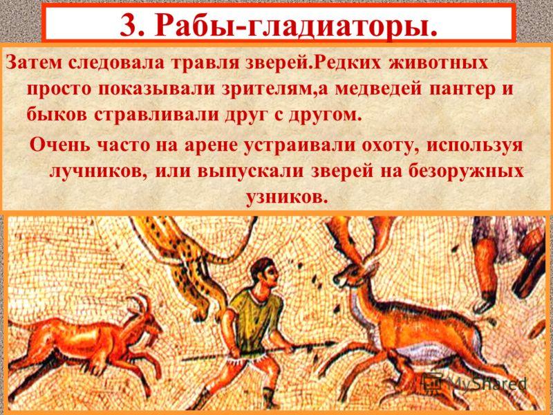 3. Рабы-гладиаторы. Затем следовала травля зверей.Редких животных просто показывали зрителям,а медведей пантер и быков стравливали друг с другом. Очень часто на арене устраивали охоту, используя лучников, или выпускали зверей на безоружных узников.