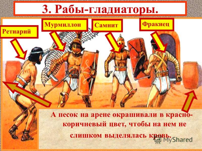 3. Рабы-гладиаторы. Гладиаторские бои устраивались после полудня. Существовали 4-е типа гладиаторов, раз- личавшихся по вооружению и одеянию. Чтобы шансы гладиаторов были равны, бои устраивались в равных категориях- ретиарий и мурмиллон,самнит и фрак