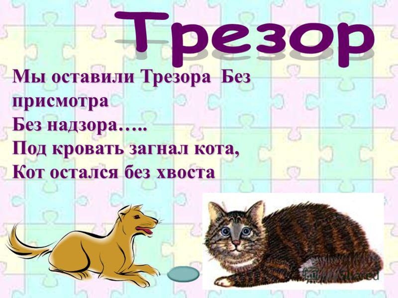 Мы оставили Трезора Без присмотра Без надзора….. Под кровать загнал кота, Кот остался без хвоста