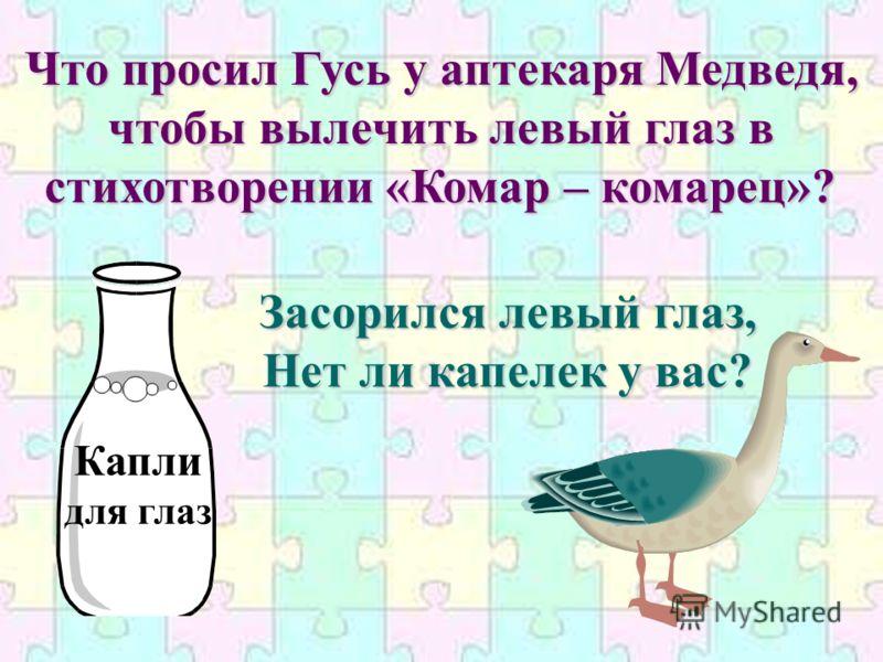 Что просил Гусь у аптекаря Медведя, чтобы вылечить левый глаз в стихотворении «Комар – комарец»? Капли для глаз Засорился левый глаз, Нет ли капелек у вас?