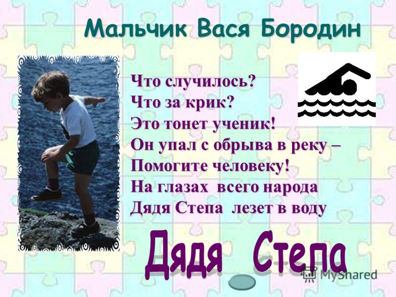 Мальчик Вася Бородин Что случилось? Что за крик? Это тонет ученик! Он упал с обрыва в реку – Помогите человеку! На глазах всего народа Дядя Степа лезет в воду