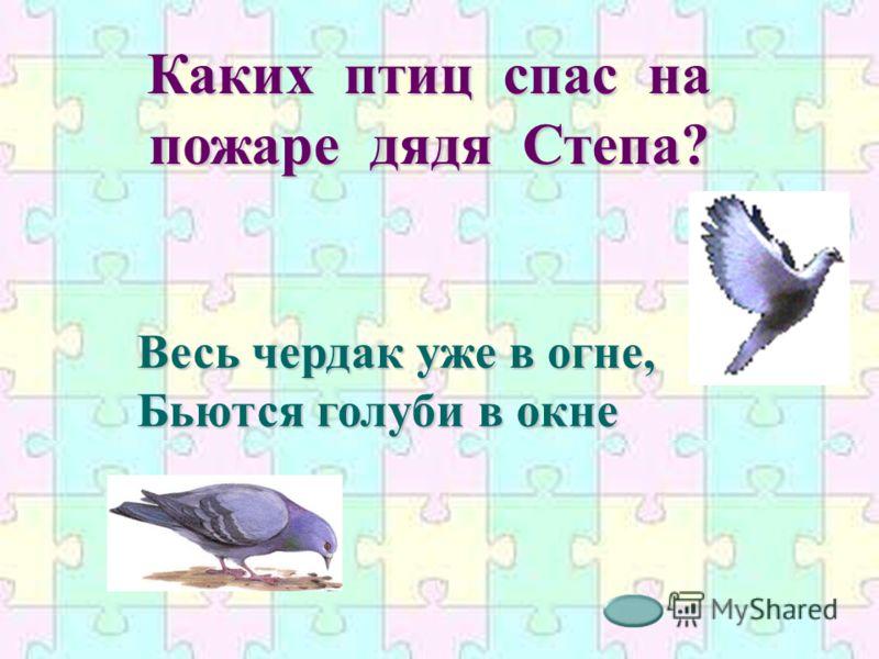 Каких птиц спас на пожаре дядя Степа? Весь чердак уже в огне, Бьются голуби в окне
