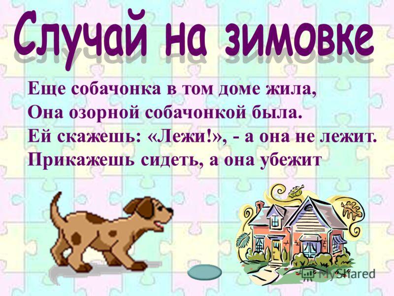 Еще собачонка в том доме жила, Она озорной собачонкой была. Ей скажешь: «Лежи!», - а она не лежит. Прикажешь сидеть, а она убежит