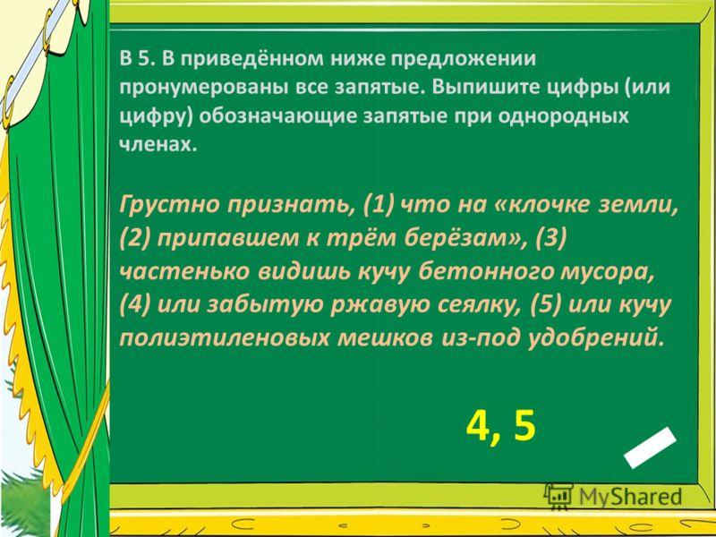 В 5. В приведённом ниже предложении пронумерованы все запятые. Выпишите цифры (или цифру) обозначающие запятые при однородных членах. Грустно признать, (1) что на «клочке земли, (2) припавшем к трём берёзам», (3) частенько видишь кучу бетонного мусор