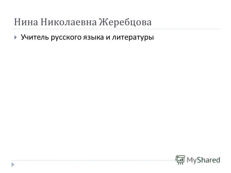 Нина Николаевна Жеребцова Учитель русского языка и литературы