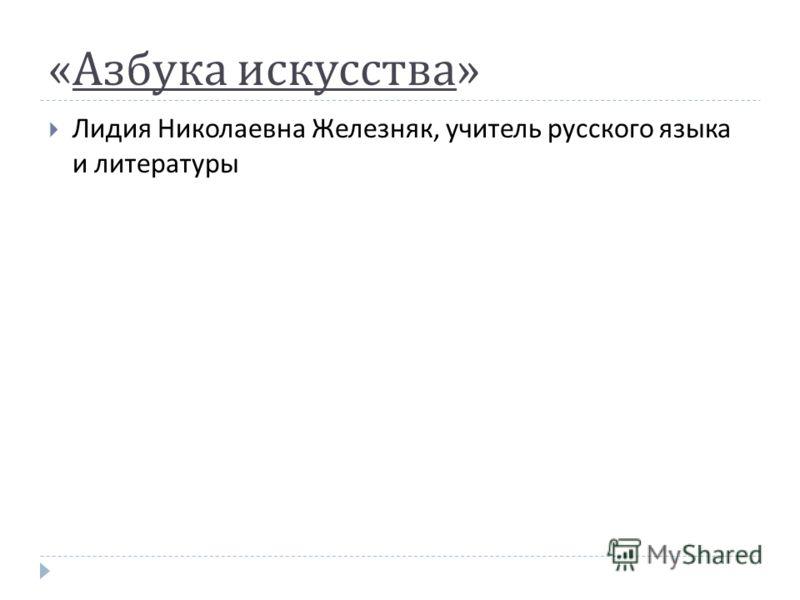 « Азбука искусства » Лидия Николаевна Железняк, учитель русского языка и литературы