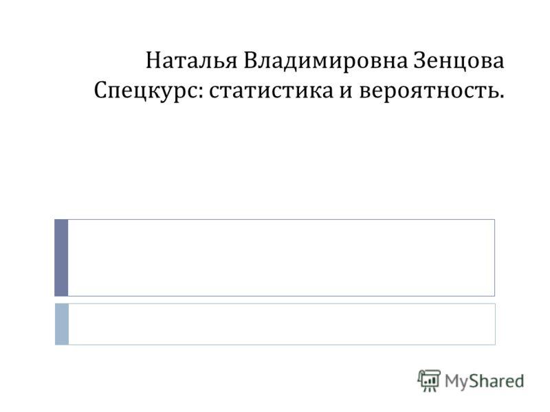 Наталья Владимировна Зенцова Спецкурс : статистика и вероятность.