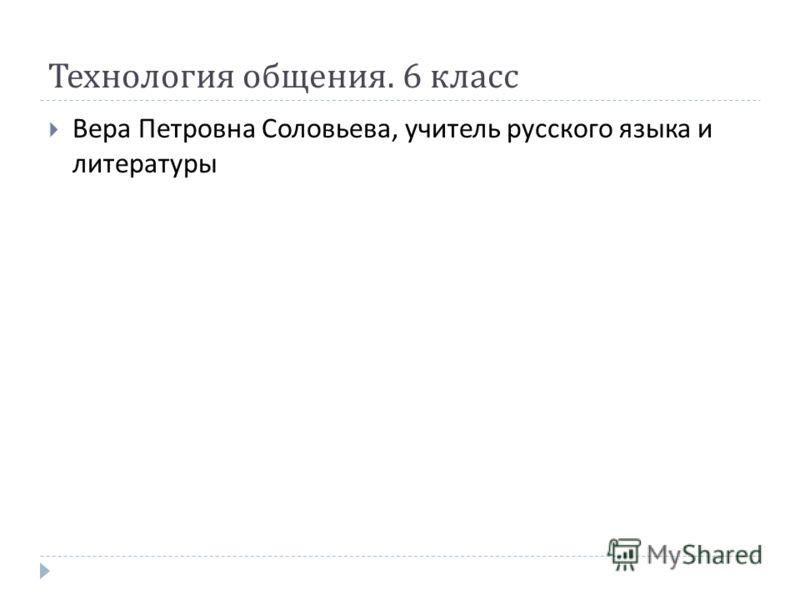 Технология общения. 6 класс Вера Петровна Соловьева, учитель русского языка и литературы