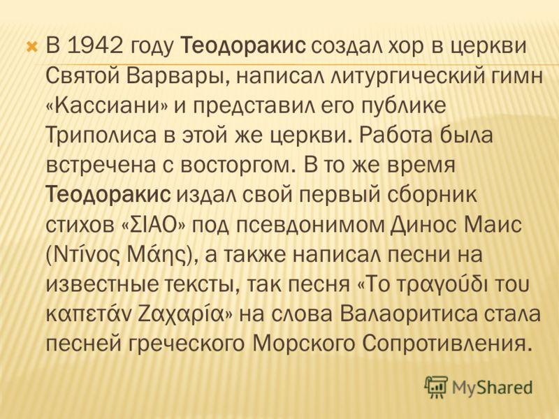 В 1942 году Теодоракис создал хор в церкви Святой Варвары, написал литургический гимн «Кассиани» и представил его публике Триполиса в этой же церкви. Работа была встречена с восторгом. В то же время Теодоракис издал свой первый сборник стихов «ΣΙΑΟ»