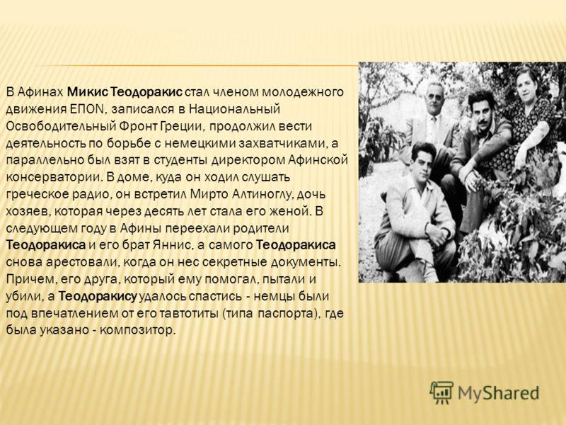В Афинах Микис Теодоракис стал членом молодежного движения ΕΠΟΝ, записался в Национальный Освободительный Фронт Греции, продолжил вести деятельность по борьбе с немецкими захватчиками, а параллельно был взят в студенты директором Афинской консерватор