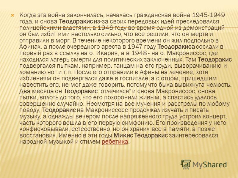 Когда эта война закончилась, началась гражданская война 1945-1949 года, и снова Теодоракис из-за своих передовых идей преследовался полицейскими властями, в 1946 году во время одной из демонстраций он был избит ими настолько сильно, что все решили, ч
