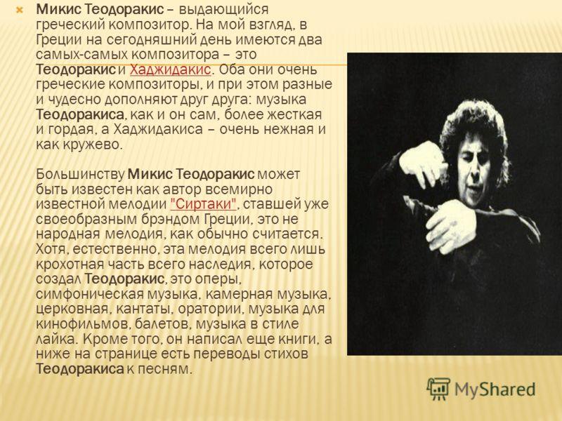 Микис Теодоракис – выдающийся греческий композитор. На мой взгляд, в Греции на сегодняшний день имеются два самых-самых композитора – это Теодоракис и Хаджидакис. Оба они очень греческие композиторы, и при этом разные и чудесно дополняют друг друга: