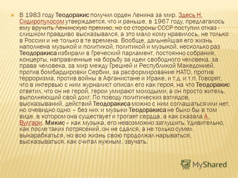 В 1983 году Теодоракис получил орден Ленина за мир. Здесь Н. Сидиропулосом утверждается, что и раньше, в 1967 году, предлагалось ему вручить Ленинскую премию, но со стороны СССР поступил отказ - слишком правдиво высказывался, а это мало кому нравилос