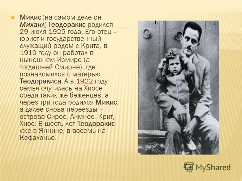 Микис (на самом деле он Михаил) Теодоракис родился 29 июля 1925 года. Его отец – юрист и государственный служащий родом с Крита, в 1919 году он работал в нынешнем Измире (а тогдашней Смирне), где познакомился с матерью Теодоракиса. А в 1922 году семь