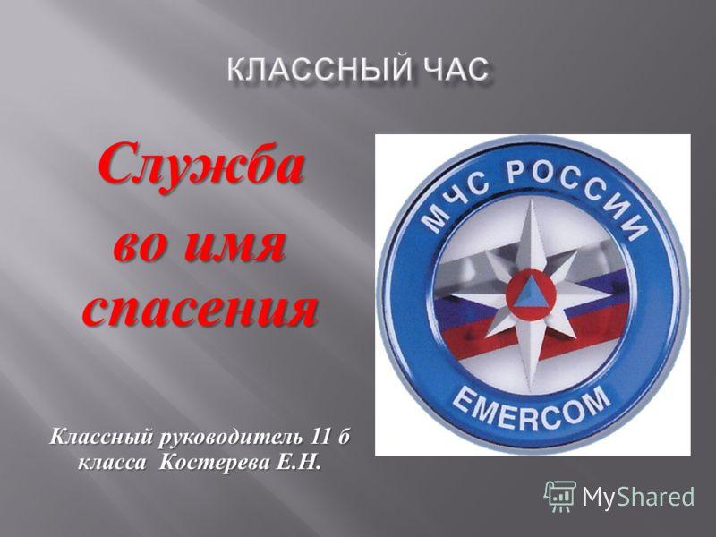 Служба во имя спасения Классный руководитель 11 б класса Костерева Е. Н.