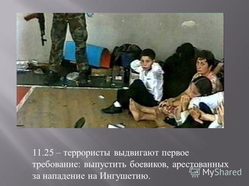 11.25 – террористы выдвигают первое требование : выпустить боевиков, арестованных за нападение на Ингушетию.