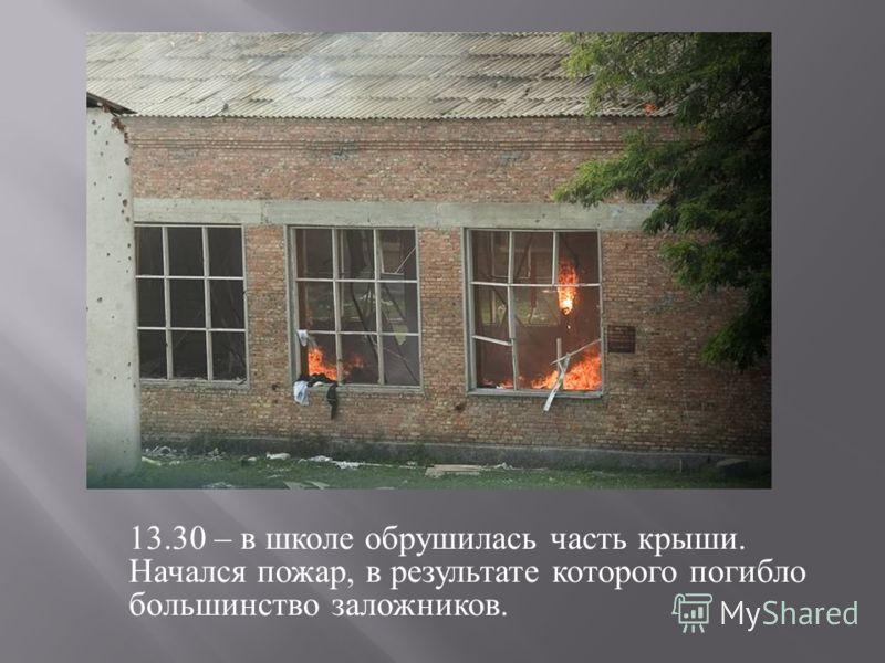 13.30 – в школе обрушилась часть крыши. Начался пожар, в результате которого погибло большинство заложников.