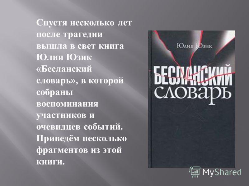 Спустя несколько лет после трагедии вышла в свет книга Юлии Юзик « Бесланский словарь », в которой собраны воспоминания участников и очевидцев событий. Приведём несколько фрагментов из этой книги.