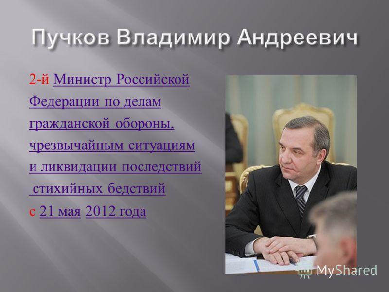 2- й Министр Российской Министр Российской Федерации по делам гражданской обороны, чрезвычайным ситуациям и ликвидации последствий стихийных бедствий с 21 мая 2012 года21 мая2012 года
