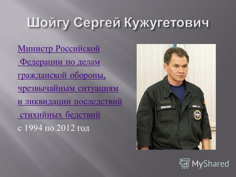 Министр Российской Федерации по делам гражданской обороны, чрезвычайным ситуациям и ликвидации последствий стихийных бедствий с 1994 по 2012 год