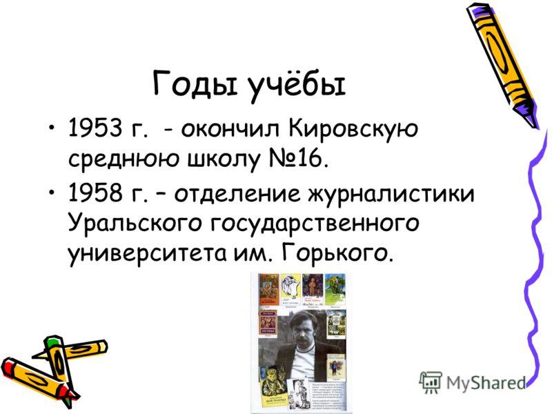 Годы учёбы 1953 г. - окончил Кировскую среднюю школу 16. 1958 г. – отделение журналистики Уральского государственного университета им. Горького.