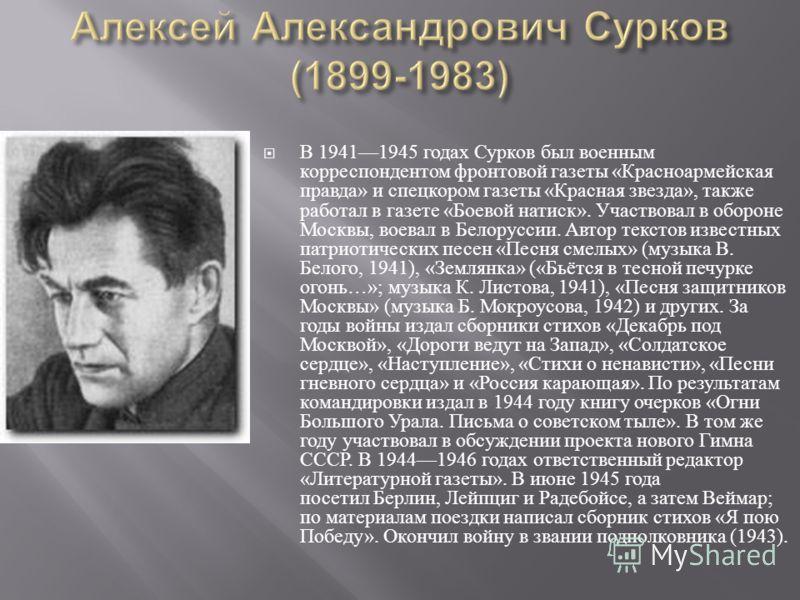 В 19411945 годах Сурков был военным корреспондентом фронтовой газеты « Красноармейская правда » и спецкором газеты « Красная звезда », также работал в газете « Боевой натиск ». Участвовал в обороне Москвы, воевал в Белоруссии. Автор текстов известных
