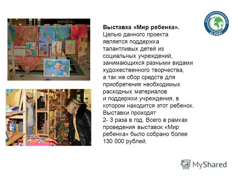 Выставка «Мир ребенка». Целью данного проекта является поддержка талантливых детей из социальных учреждений, занимающихся разными видами художественного творчества, а так же сбор средств для приобретения необходимых расходных материалов и поддержки у