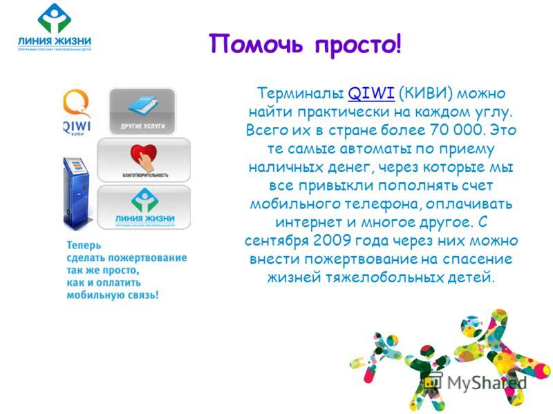 Помочь просто! Терминалы QIWI (КИВИ) можно найти практически на каждом углу. Всего их в стране более 70 000. Это те самые автоматы по приему наличных денег, через которые мы все привыкли пополнять счет мобильного телефона, оплачивать интернет и много