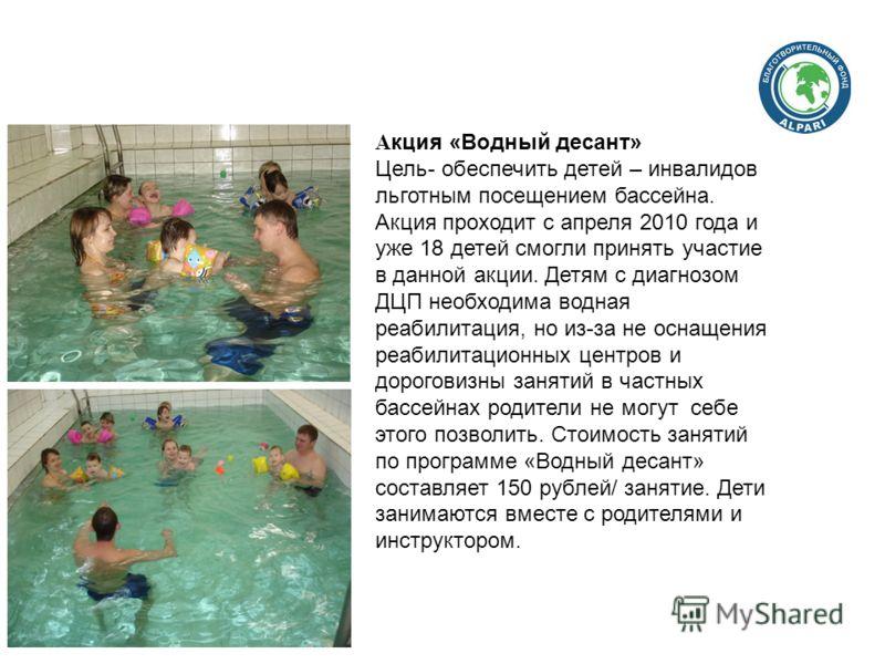 А кция «Водный десант» Цель- обеспечить детей – инвалидов льготным посещением бассейна. Акция проходит с апреля 2010 года и уже 18 детей смогли принять участие в данной акции. Детям с диагнозом ДЦП необходима водная реабилитация, но из-за не оснащени