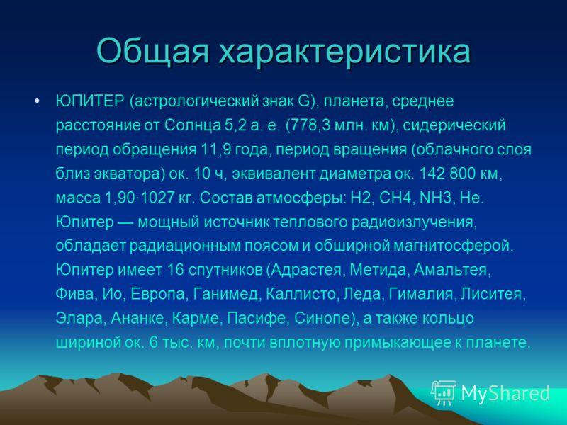 Общая характеристика ЮПИТЕР (астрологический знак G), планета, среднее расстояние от Солнца 5,2 а. е. (778,3 млн. км), сидерический период обращения 11,9 года, период вращения (облачного слоя близ экватора) ок. 10 ч, эквивалент диаметра ок. 142 800 к