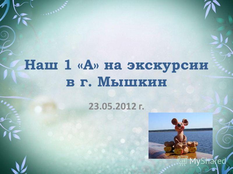 Наш 1 «А» на экскурсии в г. Мышкин 23.05.2012 г.