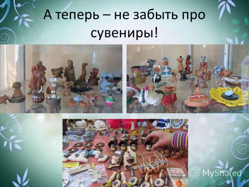 А теперь – не забыть про сувениры!