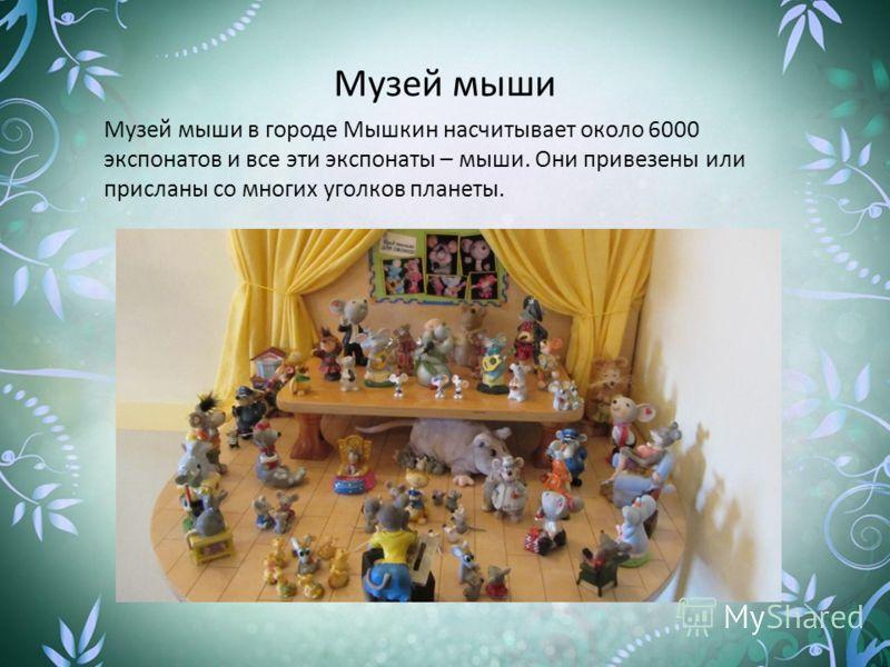 Музей мыши Музей мыши в городе Мышкин насчитывает около 6000 экспонатов и все эти экспонаты – мыши. Они привезены или присланы со многих уголков планеты.