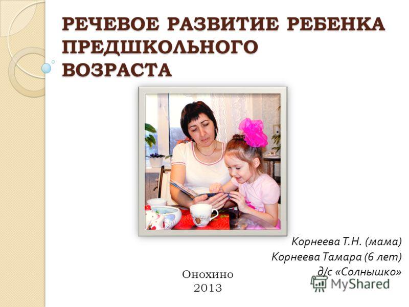 РЕЧЕВОЕ РАЗВИТИЕ РЕБЕНКА ПРЕДШКОЛЬНОГО ВОЗРАСТА Корнеева Т. Н. ( мама ) Корнеева Тамара (6 лет ) д / с « Солнышко » Онохино 2013