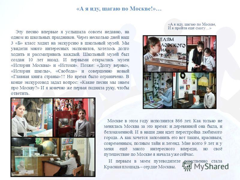 «А я иду, шагаю по Москве!»… «А я иду, шагаю по Москве, И я пройти ещё смогу…» Эту песню впервые я услышала совсем недавно, на одном из школьных праздников. Через несколько дней наш 3 «Б» класс ходил на экскурсию в школьный музей. Мы увидели много ин