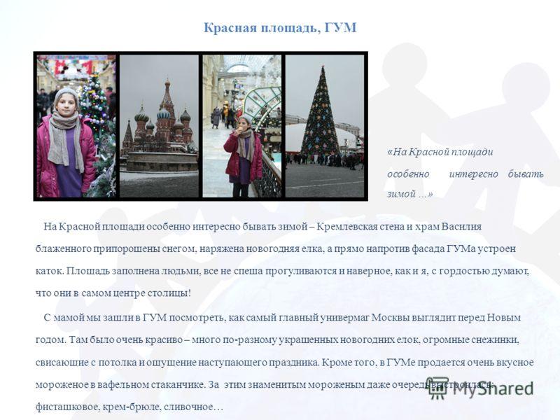 Красная площадь, ГУМ На Красной площади особенно интересно бывать зимой – Кремлевская стена и храм Василия блаженного припорошены снегом, наряжена новогодняя елка, а прямо напротив фасада ГУМа устроен каток. Площадь заполнена людьми, все не спеша про
