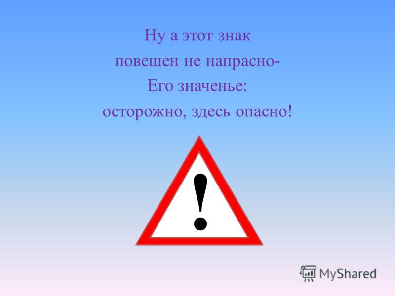 Ну а этот знак повешен не напрасно- Его значенье: осторожно, здесь опасно! !